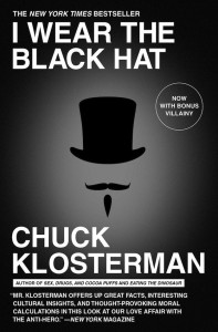 I Wear the Black Hat Grappling with Villains Real and Imagined by Chuck Klosterman