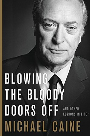 Blowing the Bloody Doors Off and Other Life Lessons by Michael Caine