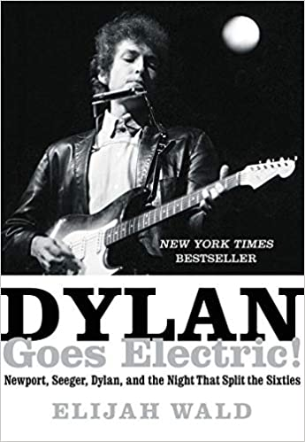 Dylan Goes Electric Newport Seeger Dylan and the Night That Split the Sixties Elijah Wald